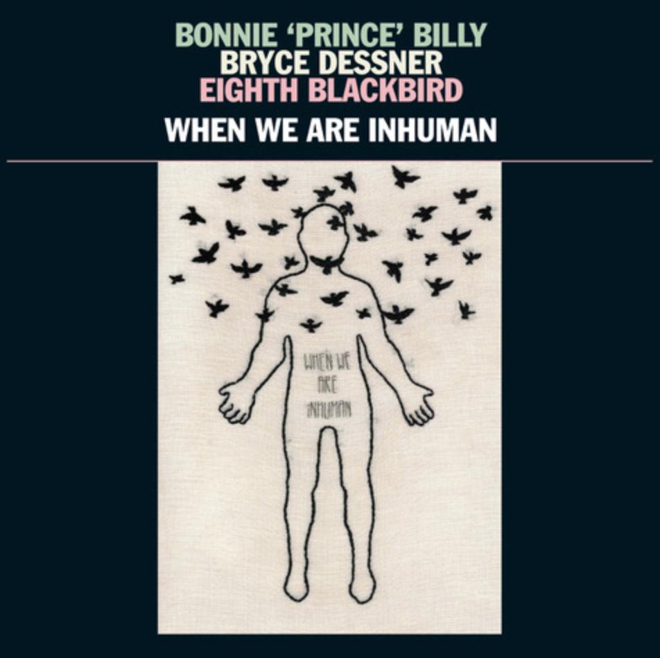 Will-Oldham-Bryce-Dessner-and-Eighth-Blackbird-Bonnie-Prince-Billy-When-We-Are-Inhuman
